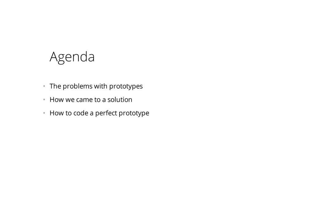 Agenda • The problems with prototypes • How w...