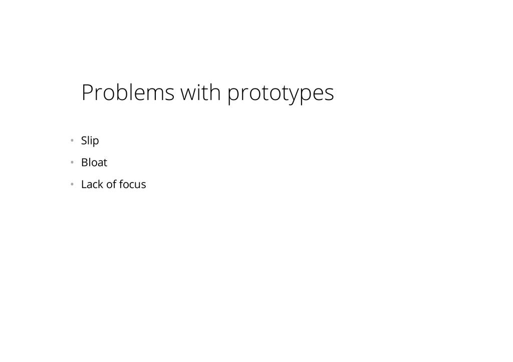 Problems with prototypes • Slip • Bloat • La...