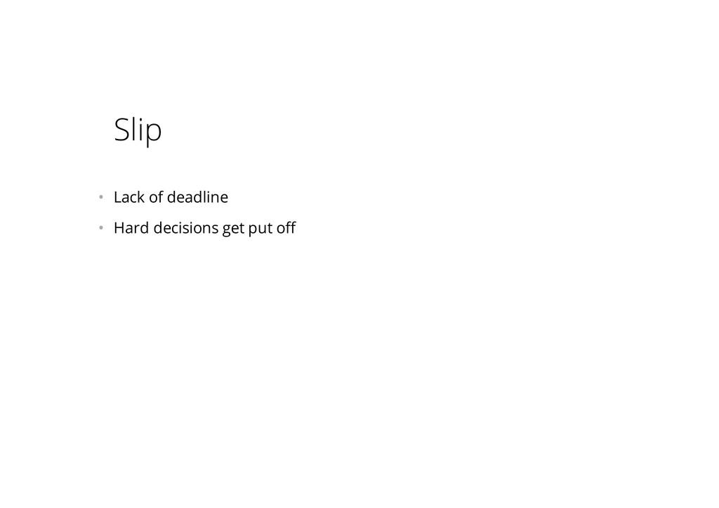 Slip • Lack of deadline • Hard decisions get ...