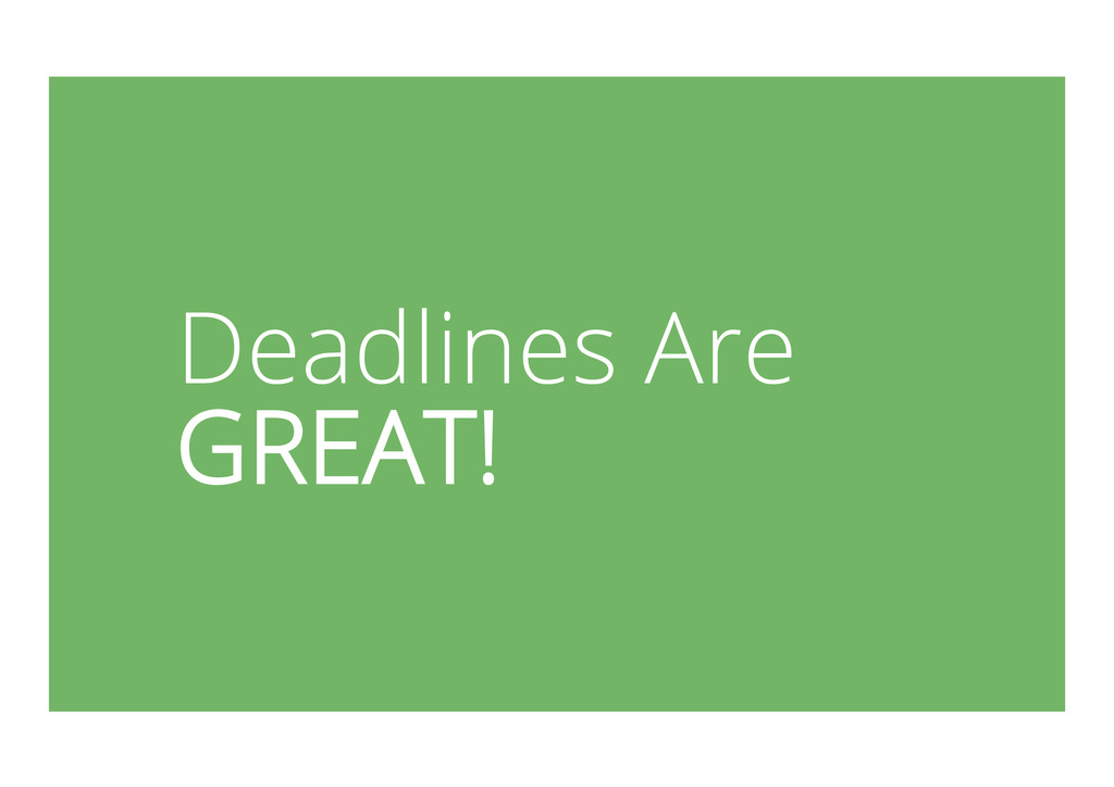 Deadlines Are GREAT!