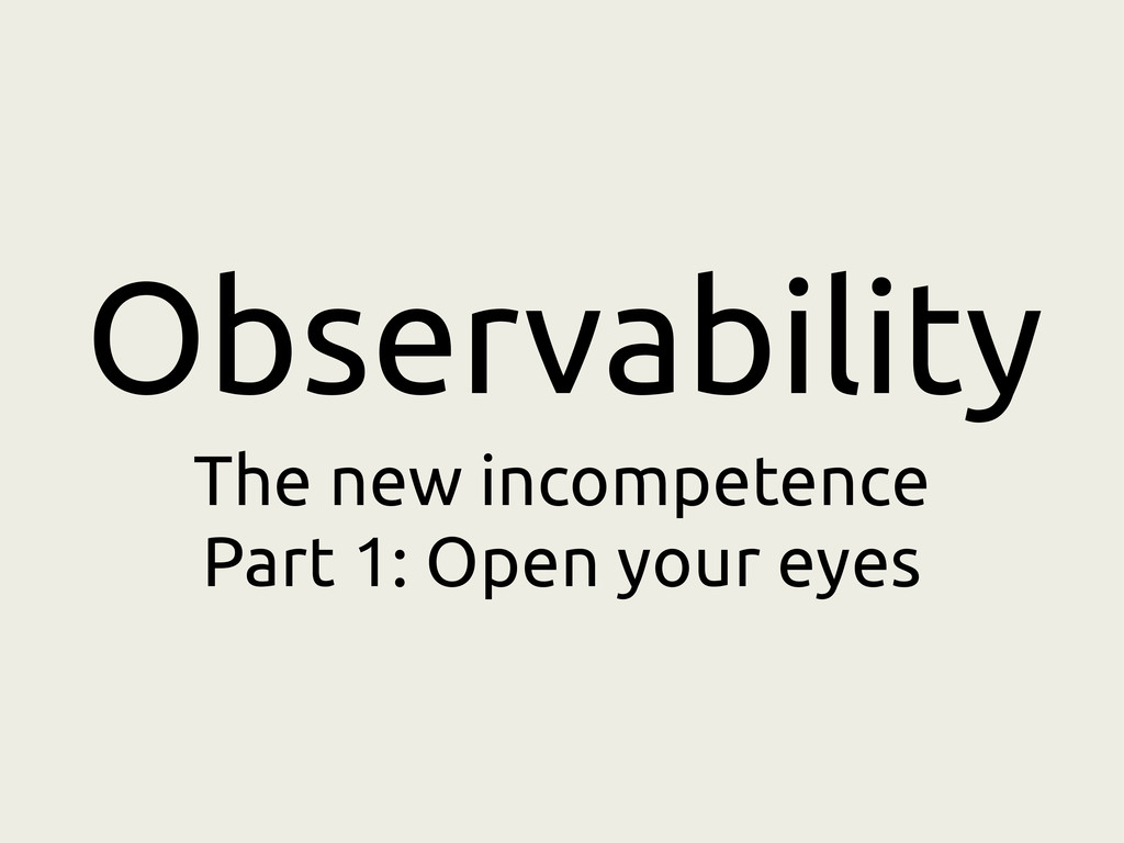 Observability The new incompetence Part 1: Open...