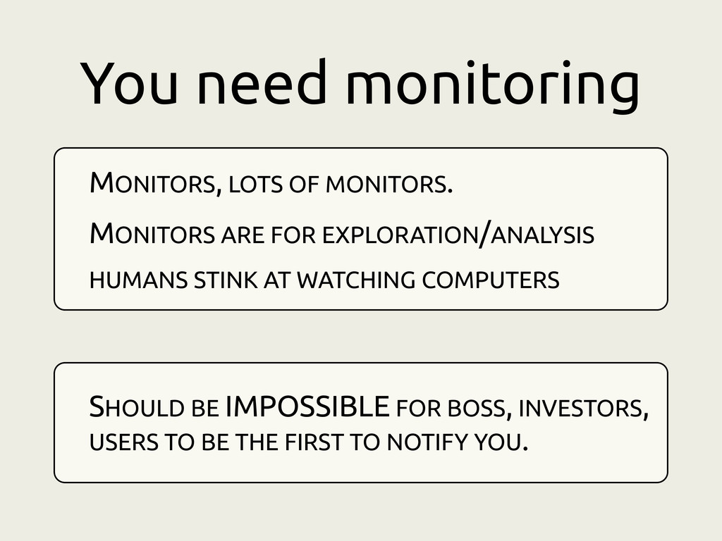 You need monitoring MONITORS, LOTS OF MONITORS....