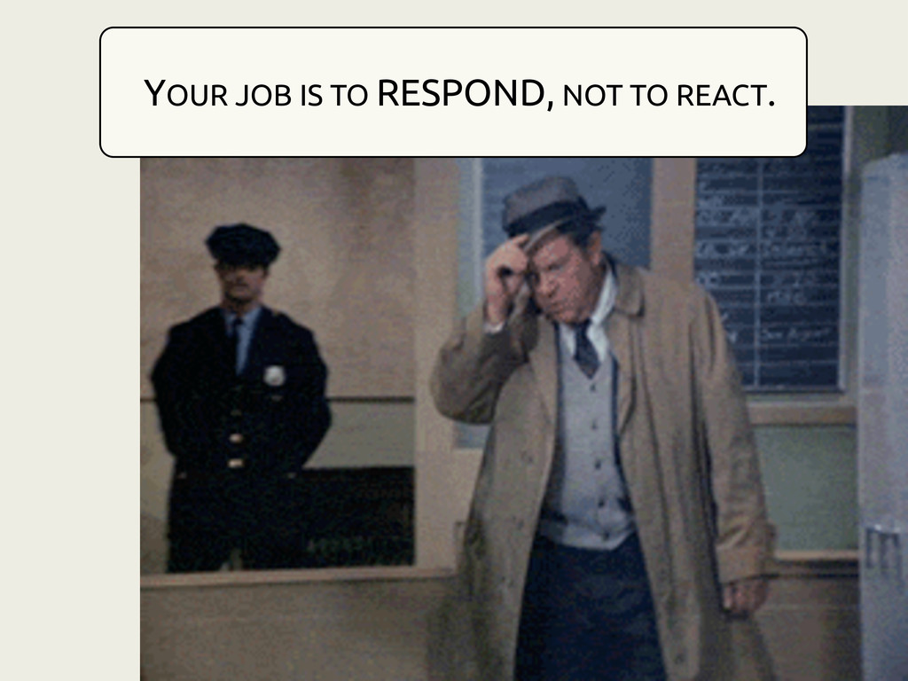 YOUR JOB IS TO RESPOND, NOT TO REACT.