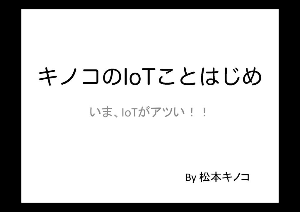 Ωϊίͷ*P5͜ͱ͡Ί いま、IoTがアツい!! By 松本キノコ