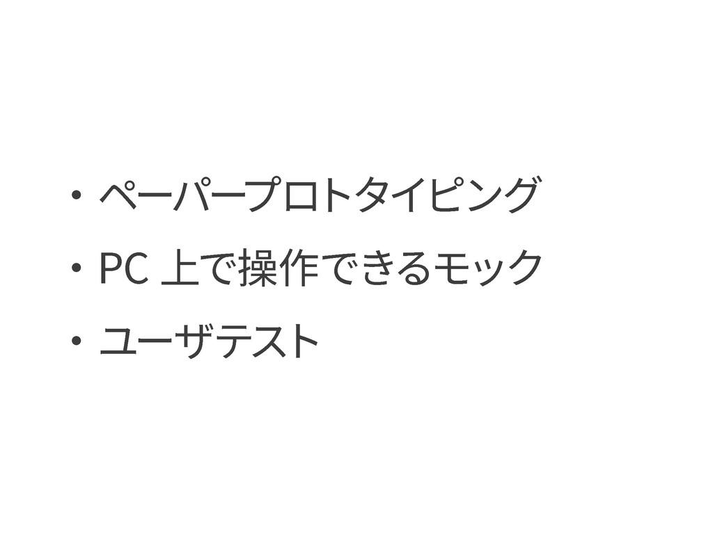 ・ペーパー プロトタイピング ・PC 上で操作できるモック ・ユーザテスト