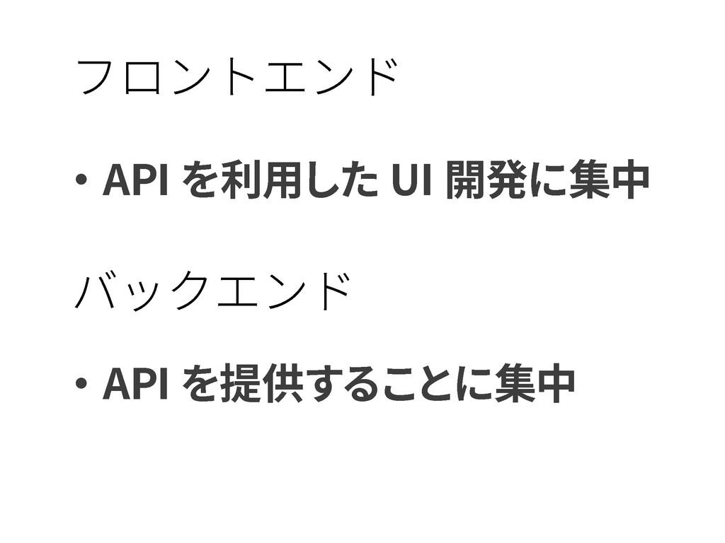 ・API を利用した UI 開発に集中 ・API を提供することに集中 フロントエンド バック...