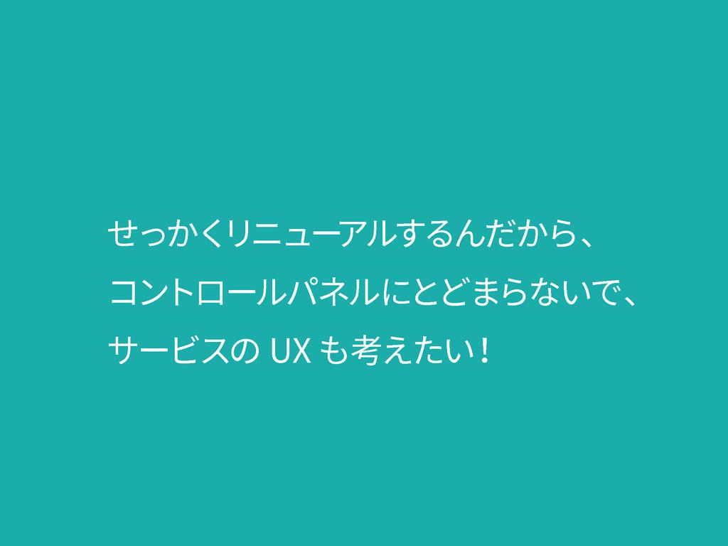 せっかく リニュー アルするんだから、 コントロールパネルにとどまらないで、 サービスの UX...