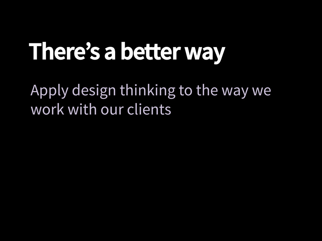 There's a better way Apply design thinking to ...