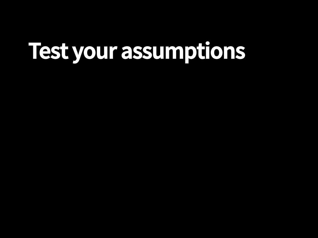 Test your assumptions