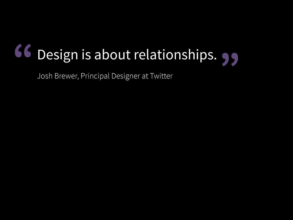 Design is about relationships. Josh Brewer, Pr...