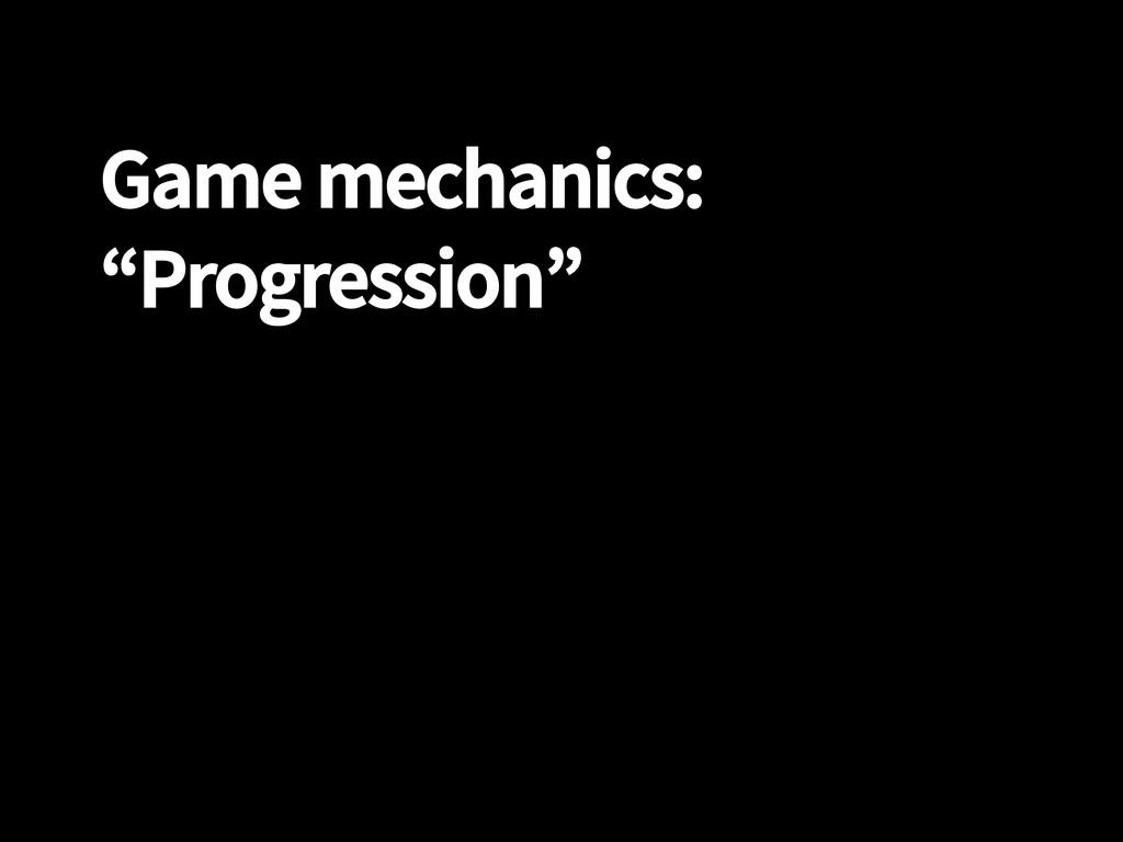 "Game mechanics: ""Progression"""