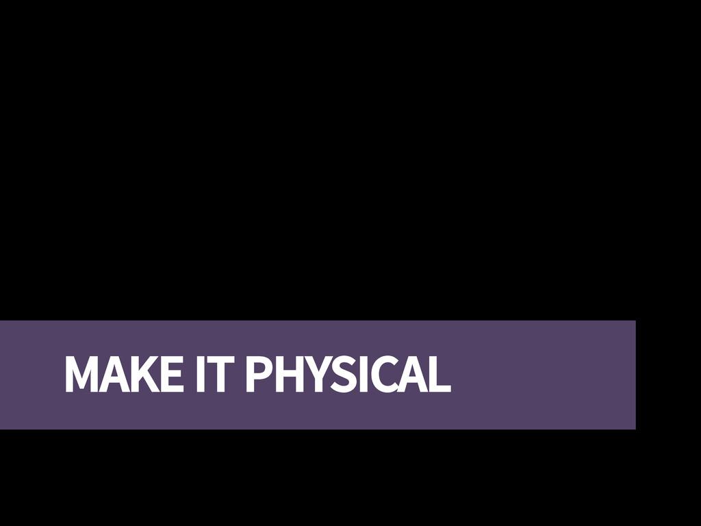 MAKE IT PHYSICAL