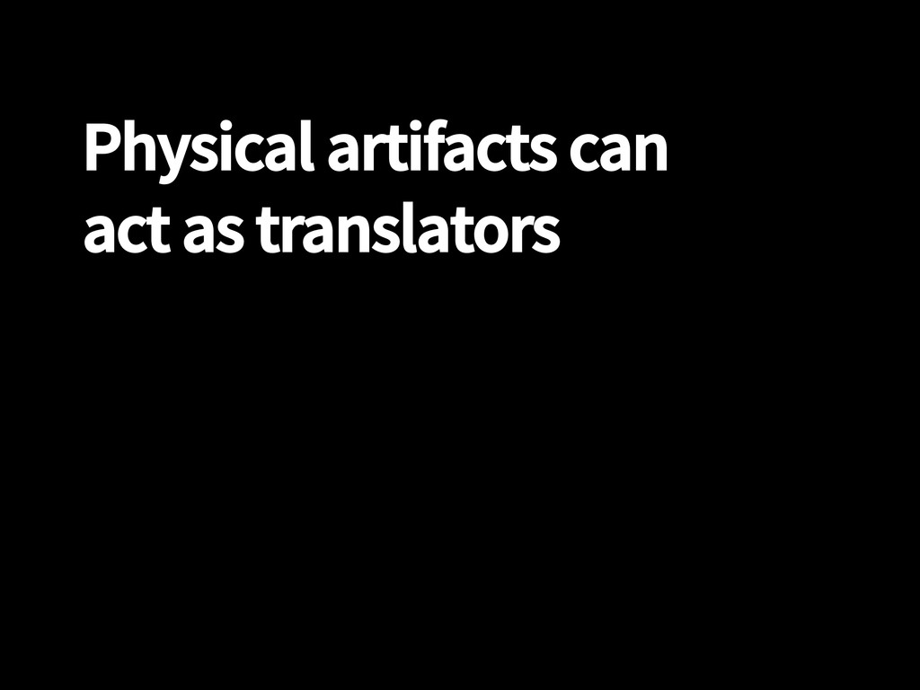 Physical artifacts can act as translators