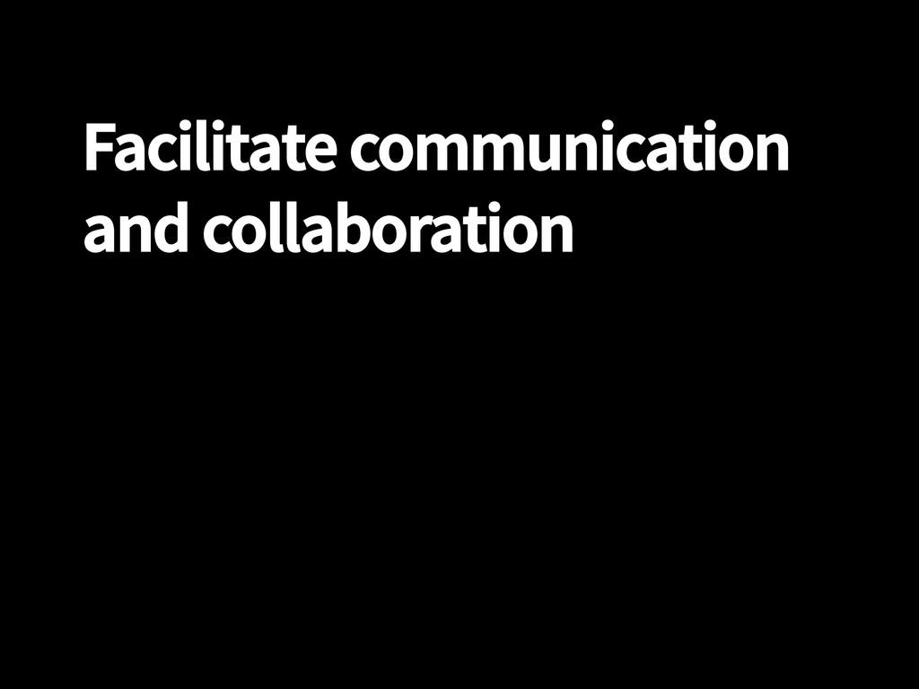 Facilitate communication and collaboration