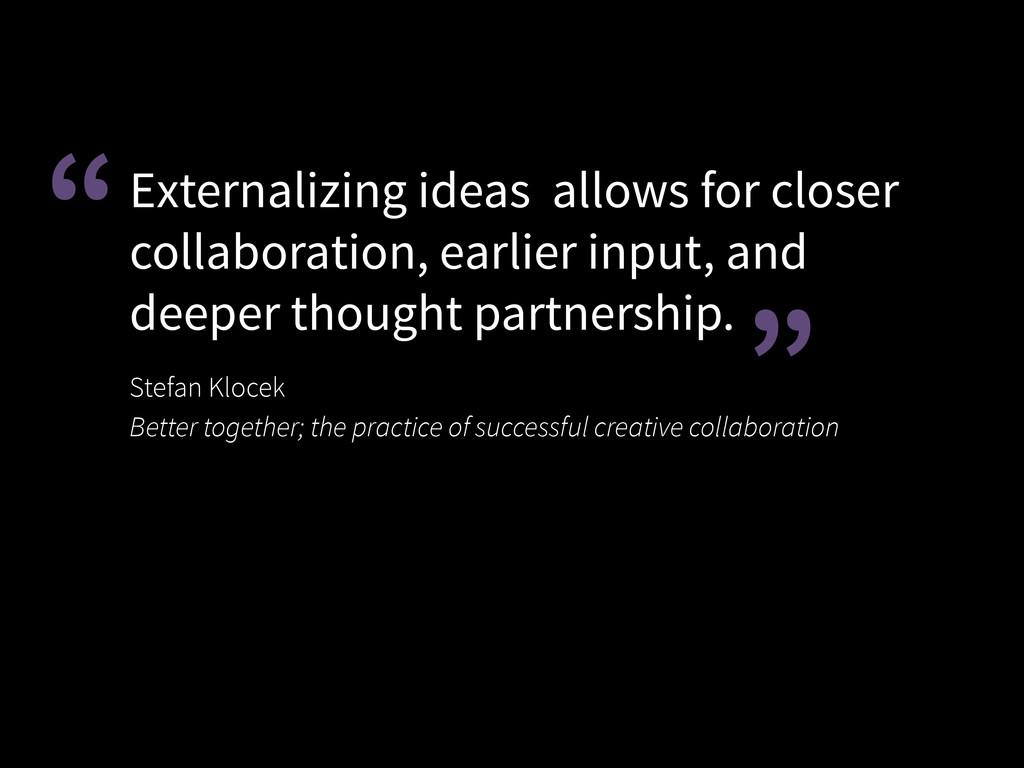 Externalizing ideas allows for closer collabora...