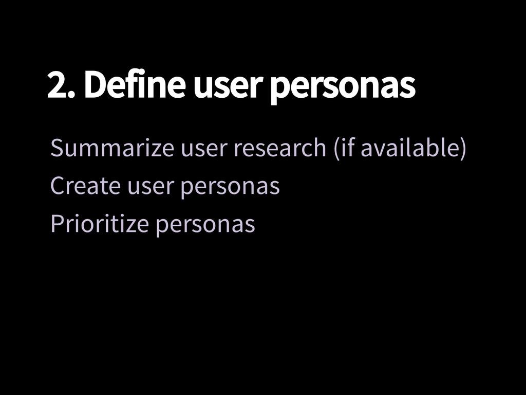 2. Define user personas Summarize user researc...