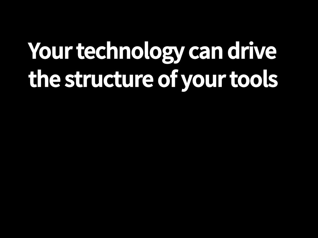 Your technology can drive the structure of your...