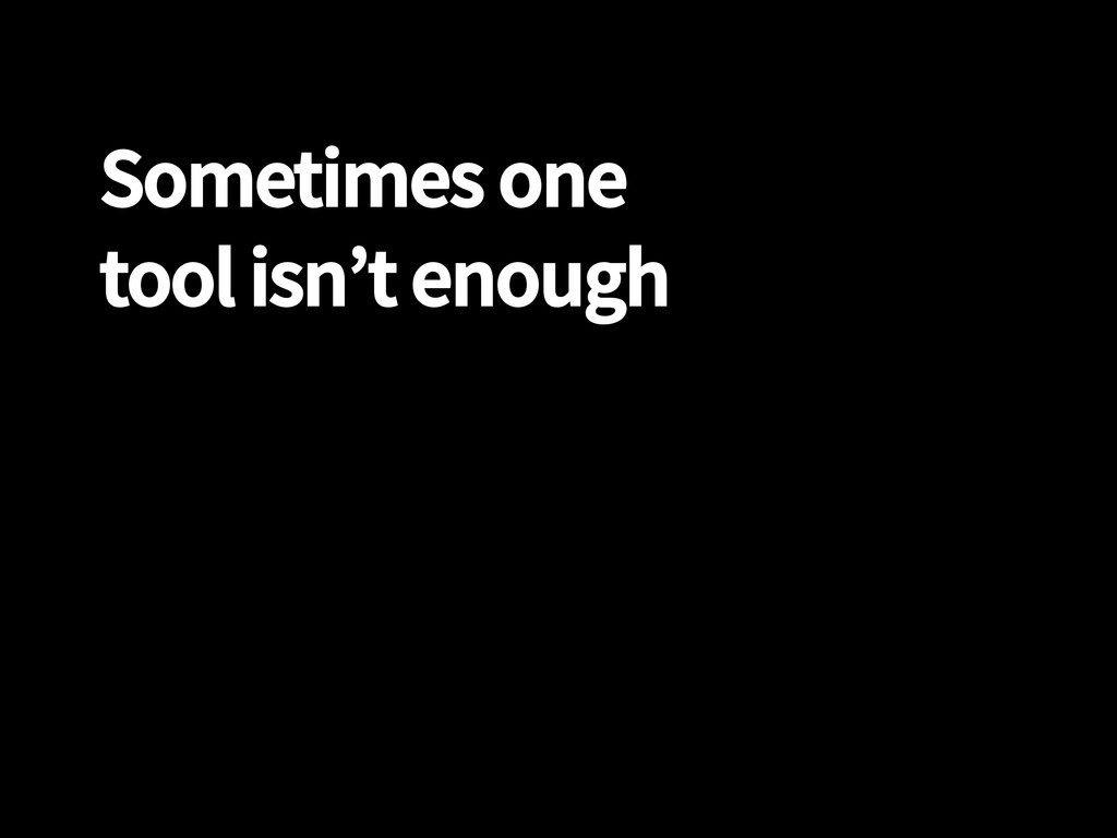 Sometimes one tool isn't enough