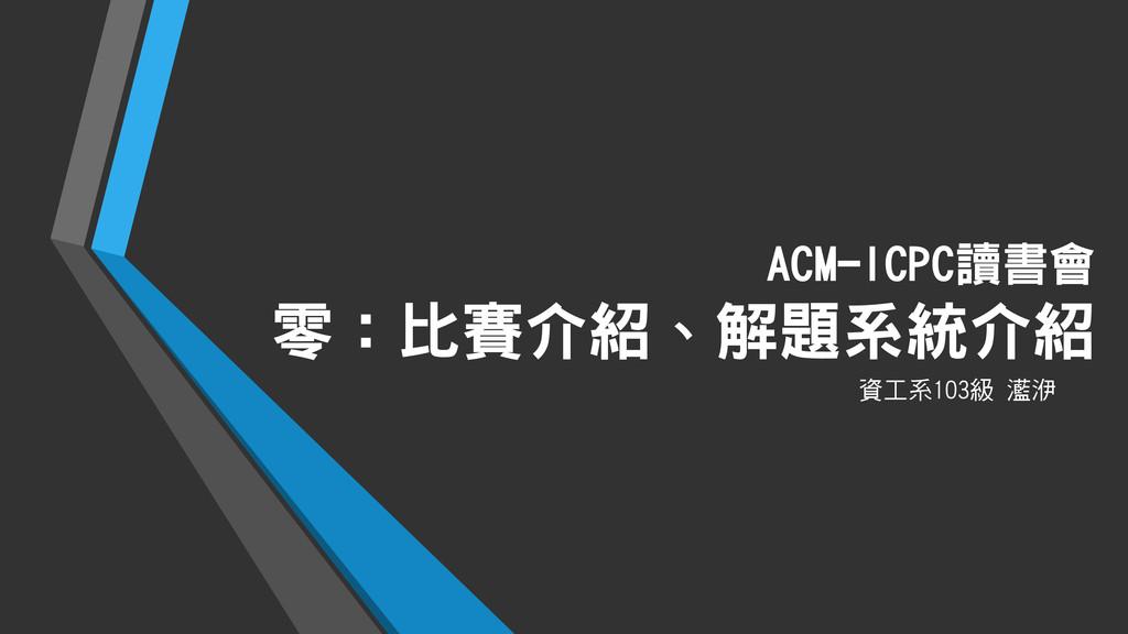 ACM-ICPC讀書會 零:比賽介紹、解題系統介紹 資工系103級 灆洢
