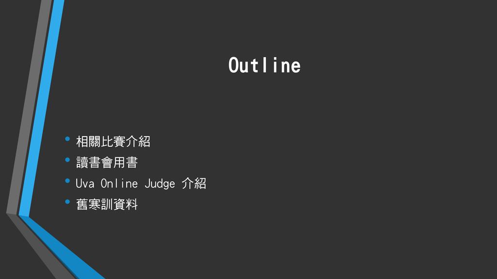 Outline • 相關比賽介紹 • 讀書會用書 • Uva Online Judge 介紹 ...