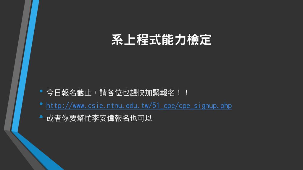 系上程式能力檢定 • 今日報名截止,請各位也趕快加緊報名!! • http://www.csi...