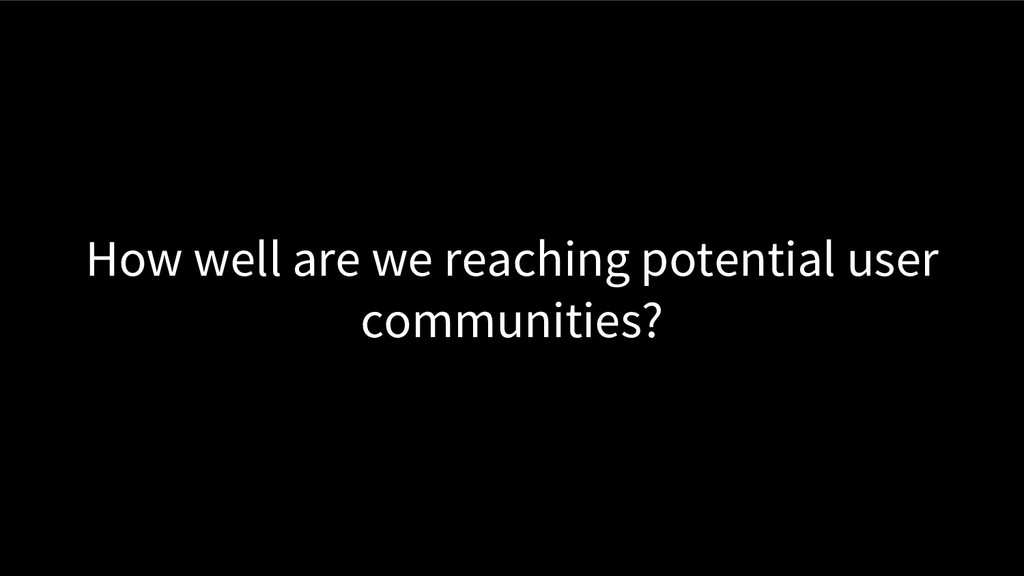 How well are we reaching potential user communi...