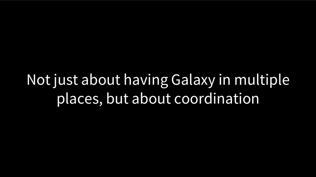 Not just about having Galaxy in multiple places...