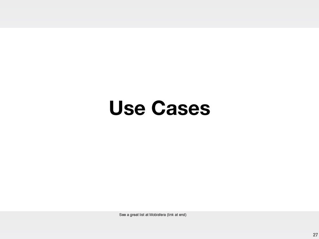 27 Use Cases See a great list at Mobisfera (lin...