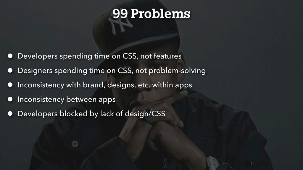 99 Problems • Developers spending time on CSS, ...