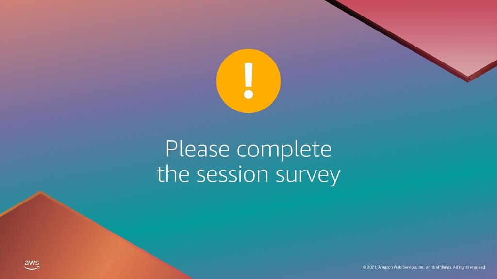 Please complete the session survey © 2021, Amaz...