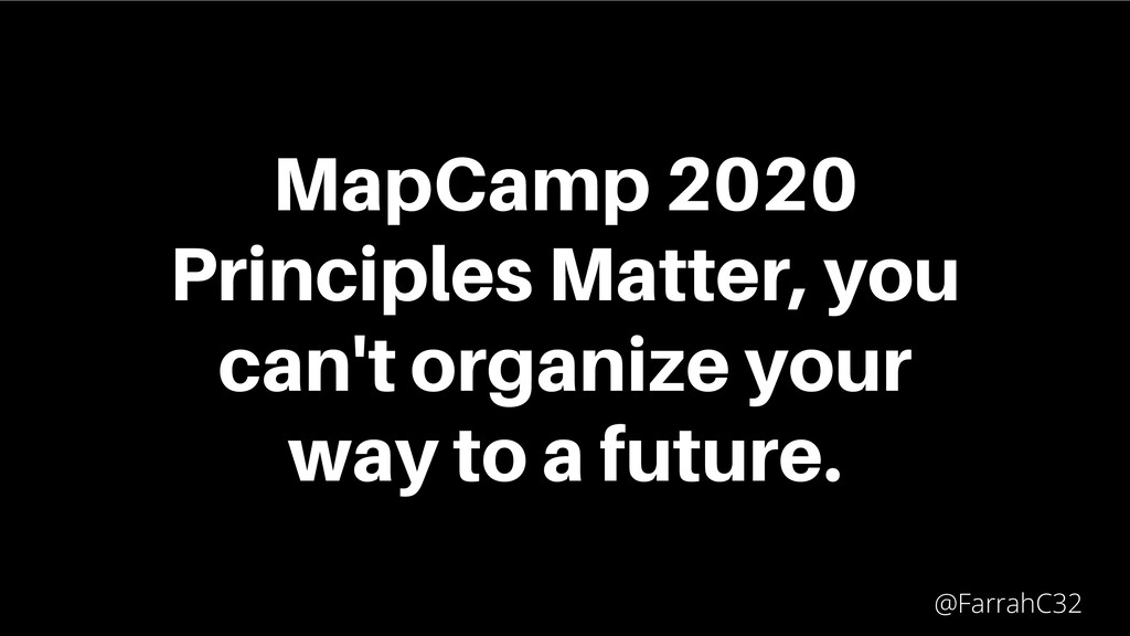 MapCamp 2020 Principles Matter, you can't organ...