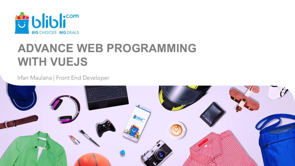 ADVANCE WEB PROGRAMMING WITH VUEJS Irfan Maulan...