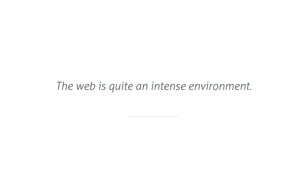 The web is quite an intense environment.