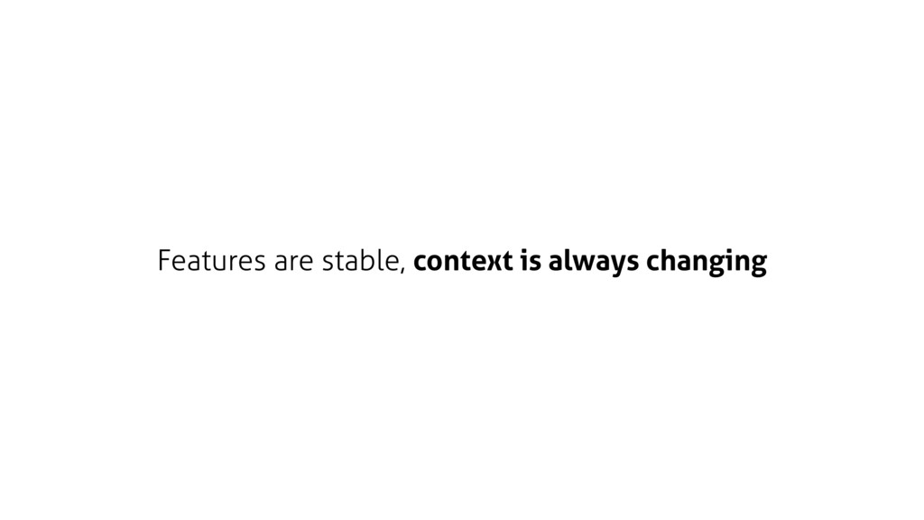 Features are stable, context is always changing