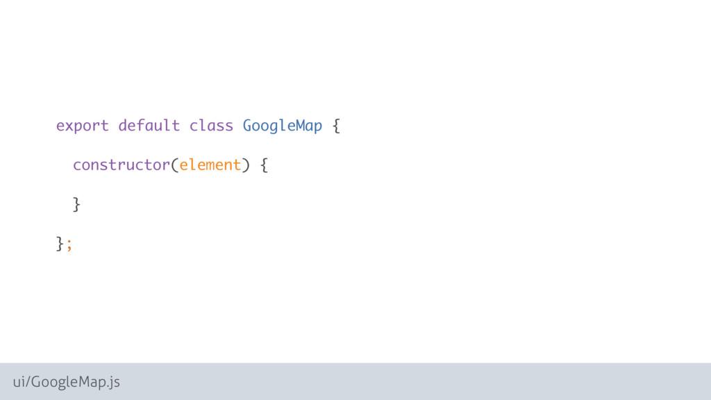 ui/GoogleMap.js export default class GoogleMap ...