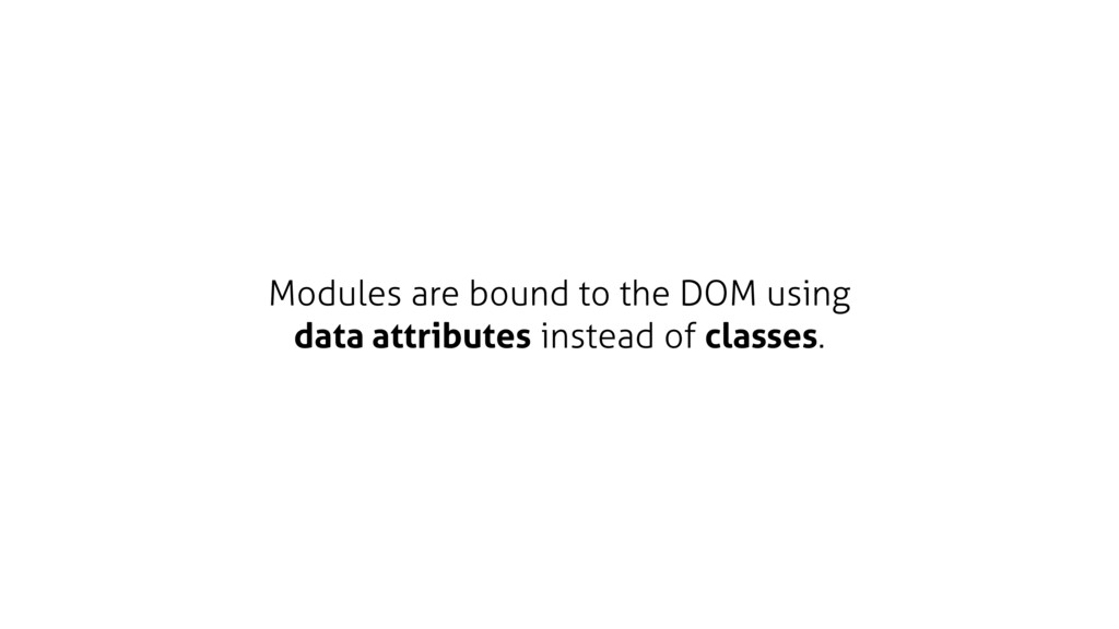 Modules are bound to the DOM using data attribu...