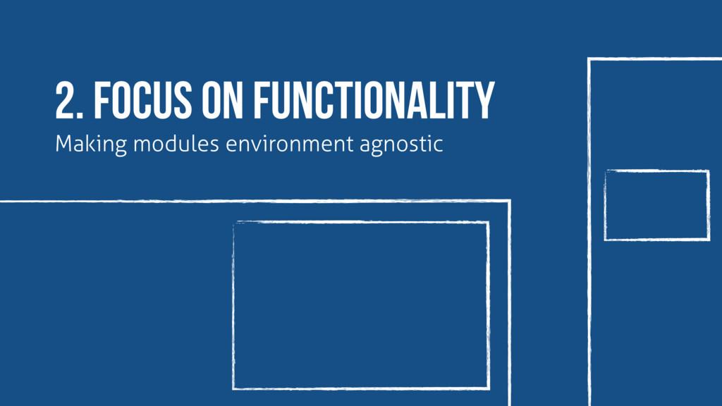 Making modules environment agnostic 2. focus on...