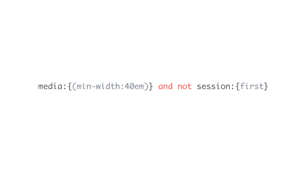 media:{(min-width:40em)} and not session:{first}