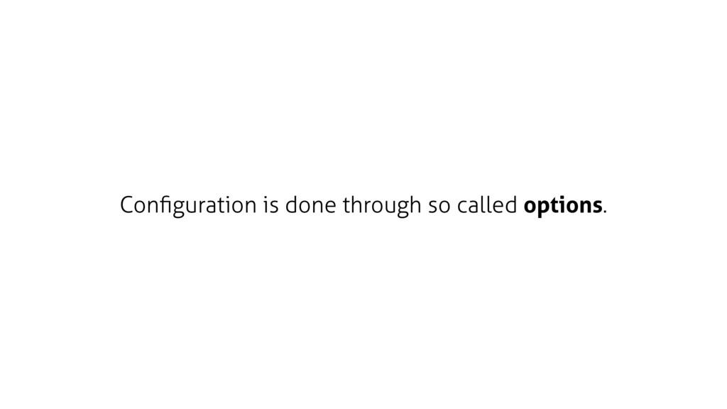 Configuration is done through so called options.