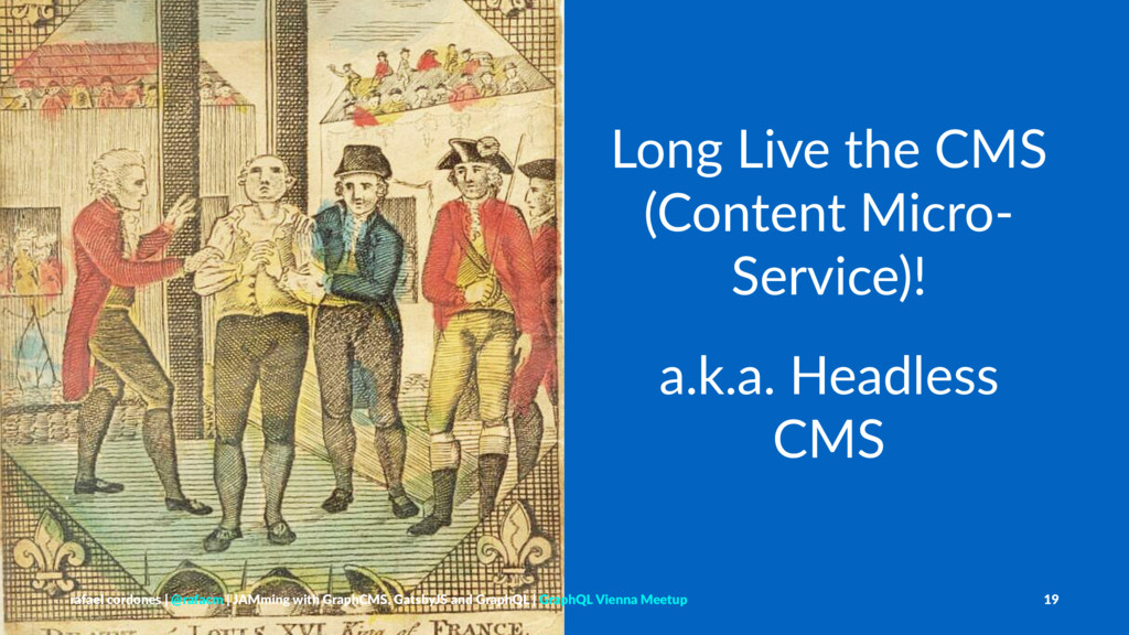 Long Live the CMS (Content Micro- Service)! a.k...