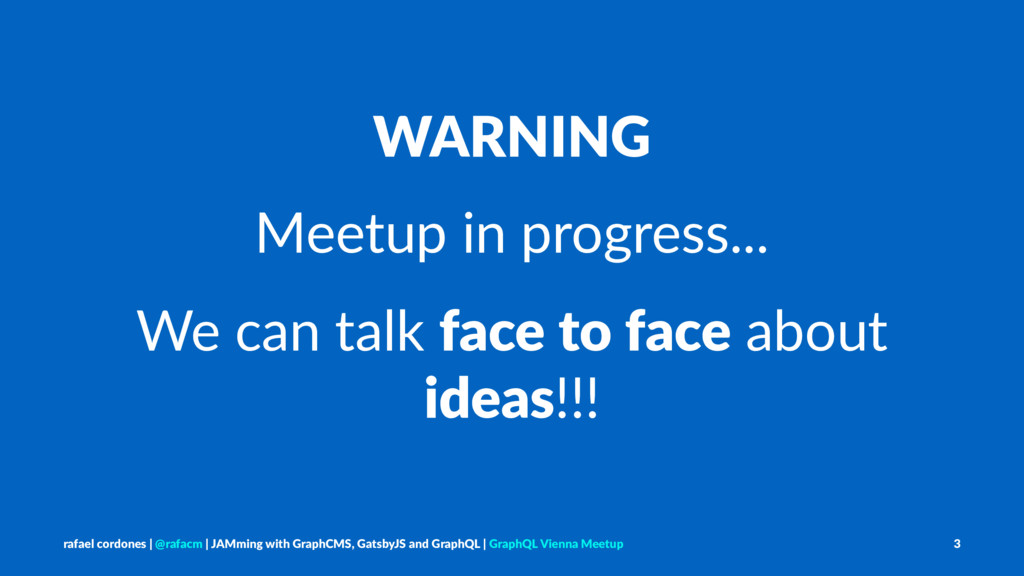 WARNING Meetup in progress... We can talk face ...