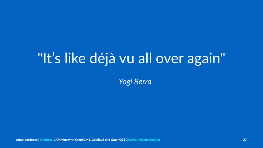 """It's like déjà vu all over again"" — Yogi Berra..."