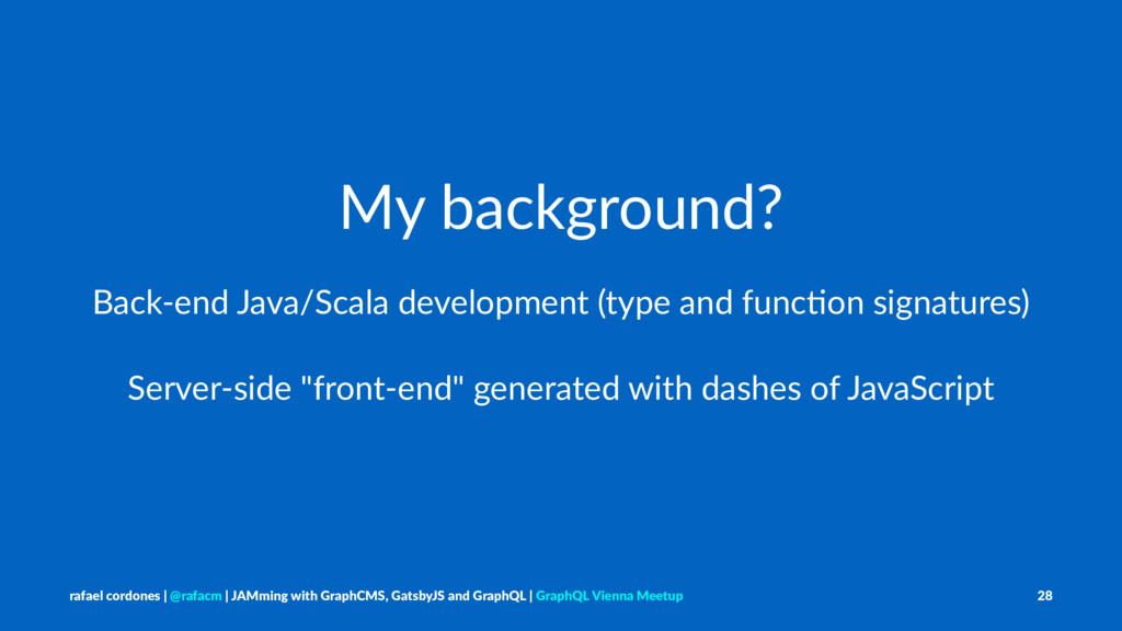 My background? Back-end Java/Scala development ...