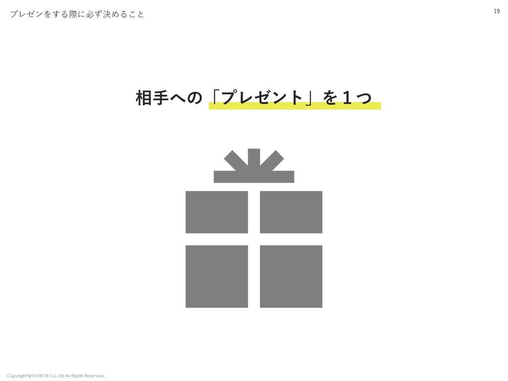 19 プレゼンをする際に必ず決めること 相⼿への「プレゼント」を1つ Copyright © ...