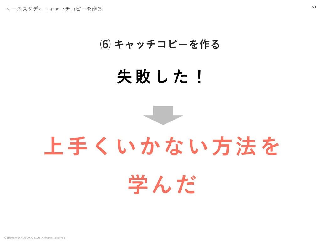 53 ⑹ キャッチコピーを作る ケーススタディ:キャッチコピーを作る Copyright © ...