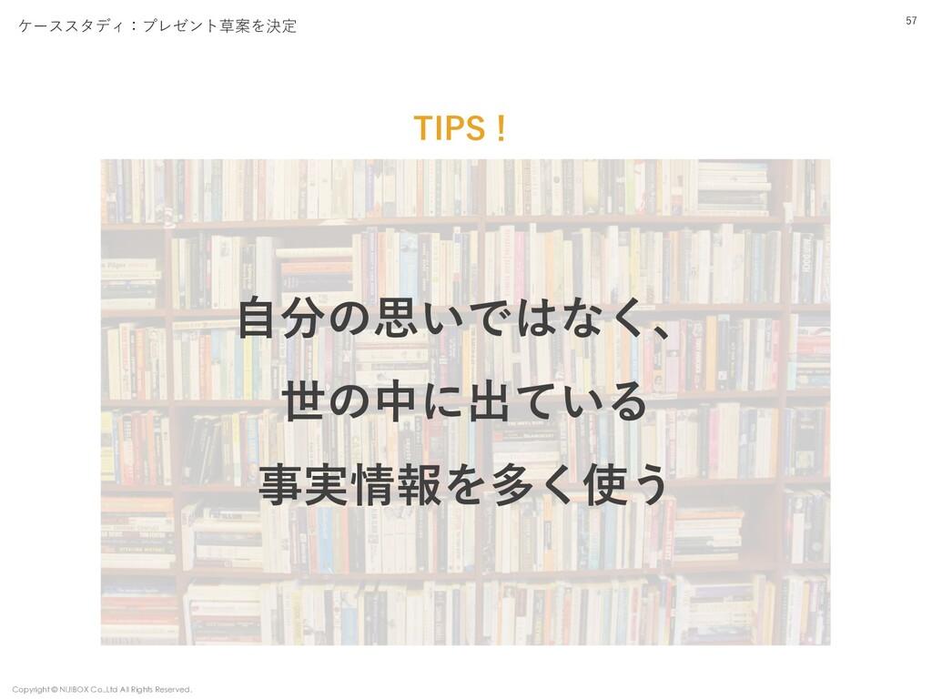 TIPS! 57 ⾃分の思いではなく、 世の中に出ている 事実情報を多く使う ケーススタディ:...
