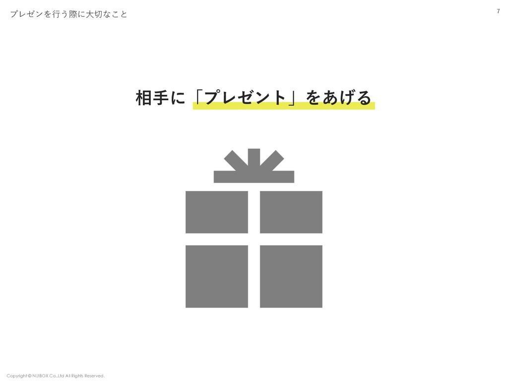 7 プレゼンを⾏う際に⼤切なこと 相⼿に「プレゼント」をあげる Copyright © NIJ...