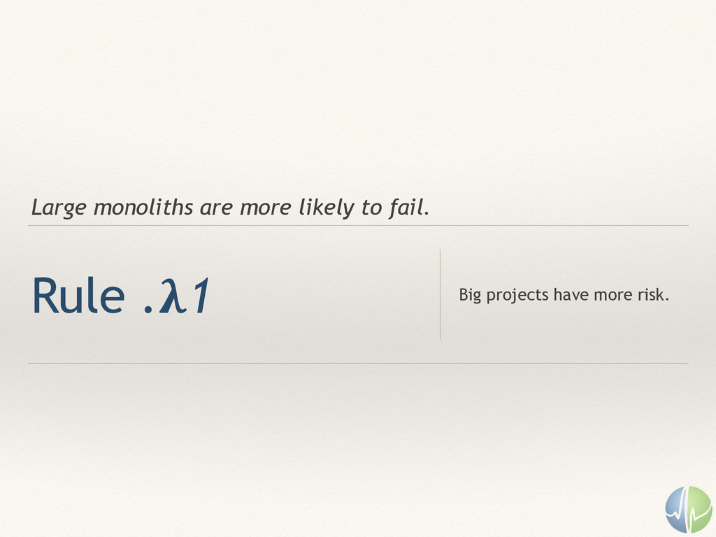 Large monoliths are more likely to fail. Rule ....