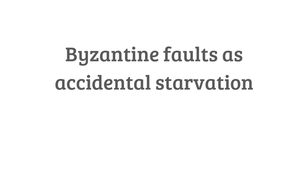 Byzantine faults as accidental starvation