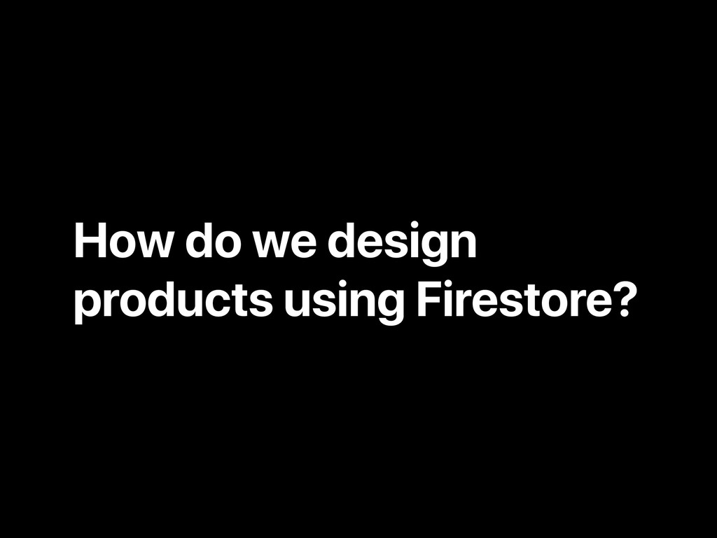 How do we design products using Firestore?